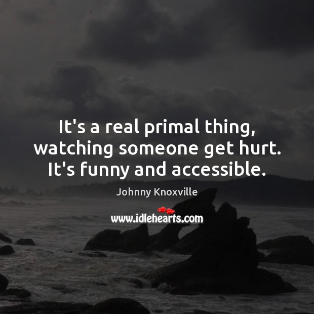 It's a real primal thing, watching someone get hurt. It's funny and accessible. Johnny Knoxville Picture Quote