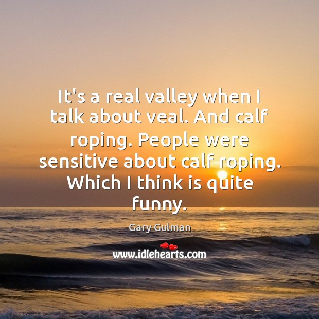It's a real valley when I talk about veal. And calf roping. Image