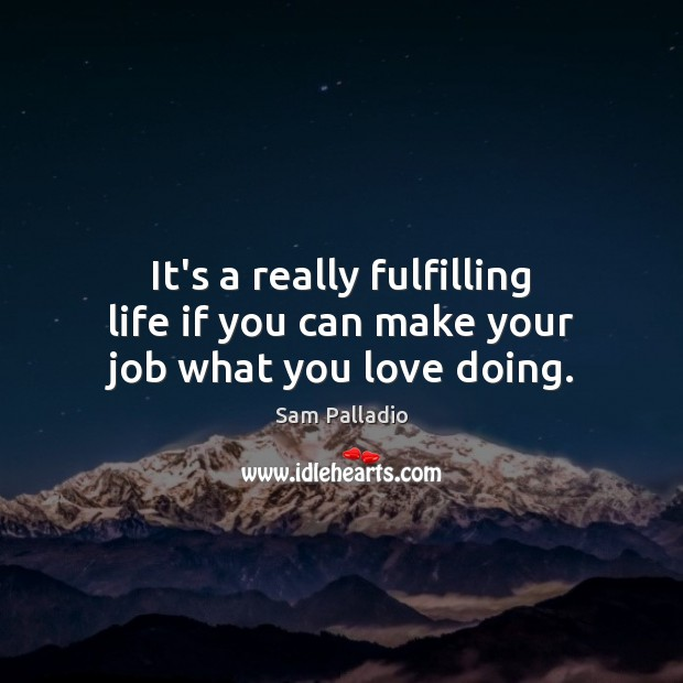 It's a really fulfilling life if you can make your job what you love doing. Image