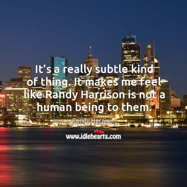 It's a really subtle kind of thing. It makes me feel like randy harrison is not a human being to them. Randy Harrison Picture Quote