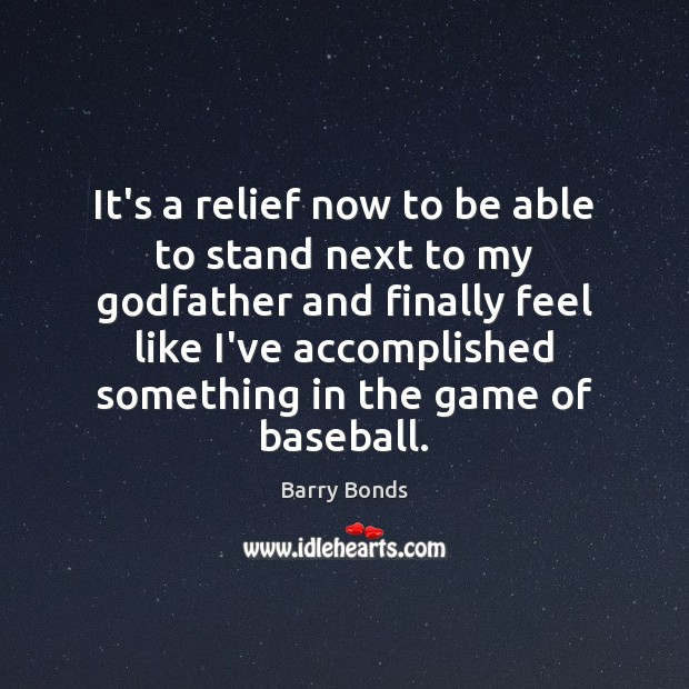 It's a relief now to be able to stand next to my Barry Bonds Picture Quote
