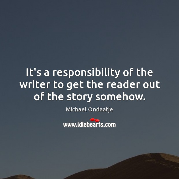 It's a responsibility of the writer to get the reader out of the story somehow. Michael Ondaatje Picture Quote