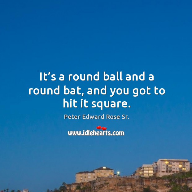 It's a round ball and a round bat, and you got to hit it square. Image
