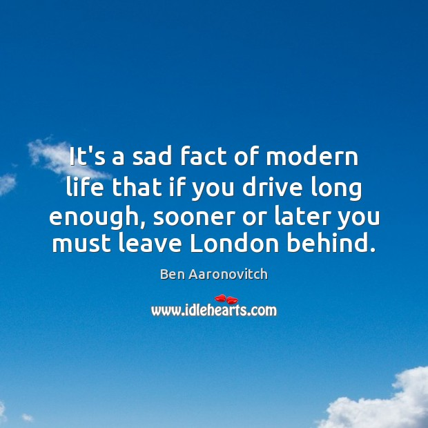 It's a sad fact of modern life that if you drive long Ben Aaronovitch Picture Quote