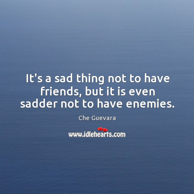 It's a sad thing not to have friends, but it is even sadder not to have enemies. Image