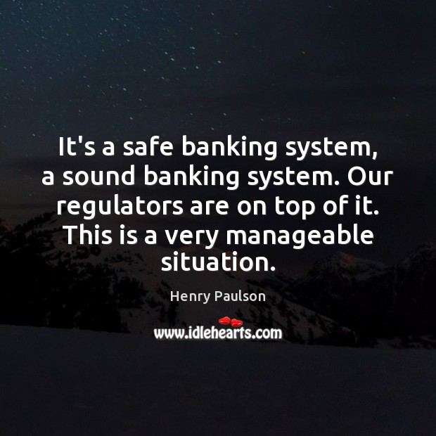 Image, It's a safe banking system, a sound banking system. Our regulators are