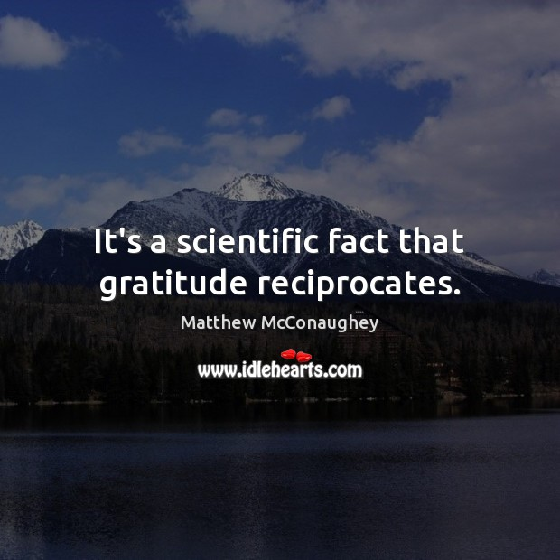 It's a scientific fact that gratitude reciprocates. Matthew McConaughey Picture Quote