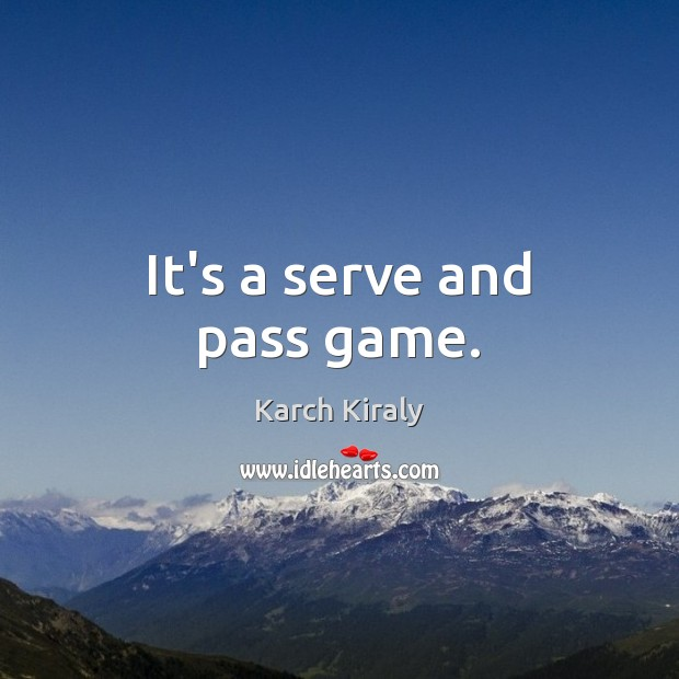 It's a serve and pass game. Serve Quotes Image