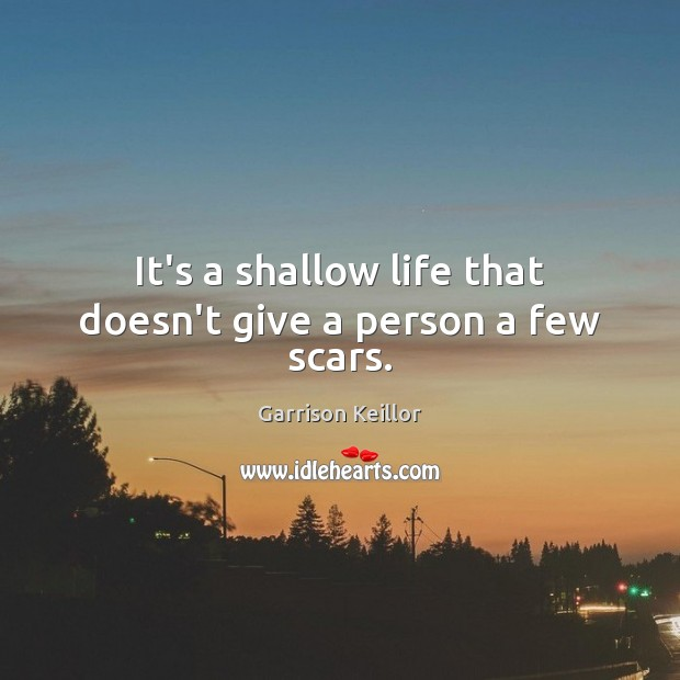 Image, It's a shallow life that doesn't give a person a few scars.