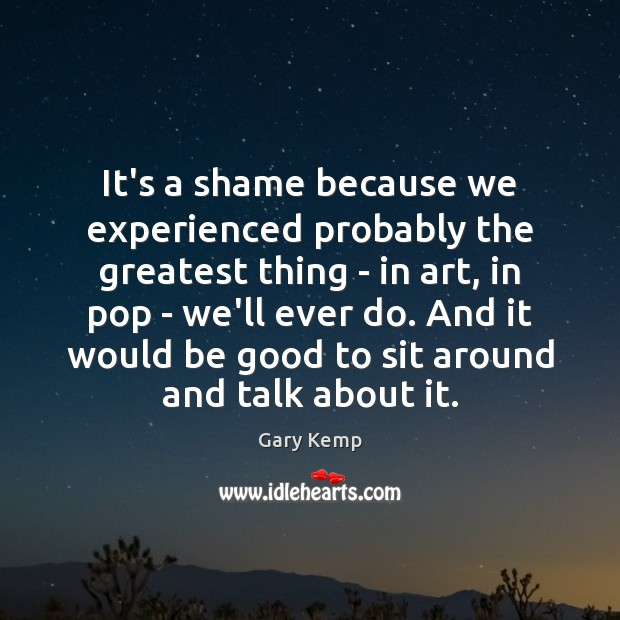 Image, It's a shame because we experienced probably the greatest thing – in