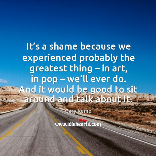 It's a shame because we experienced probably the greatest thing – in art, in pop – we'll ever do. Image