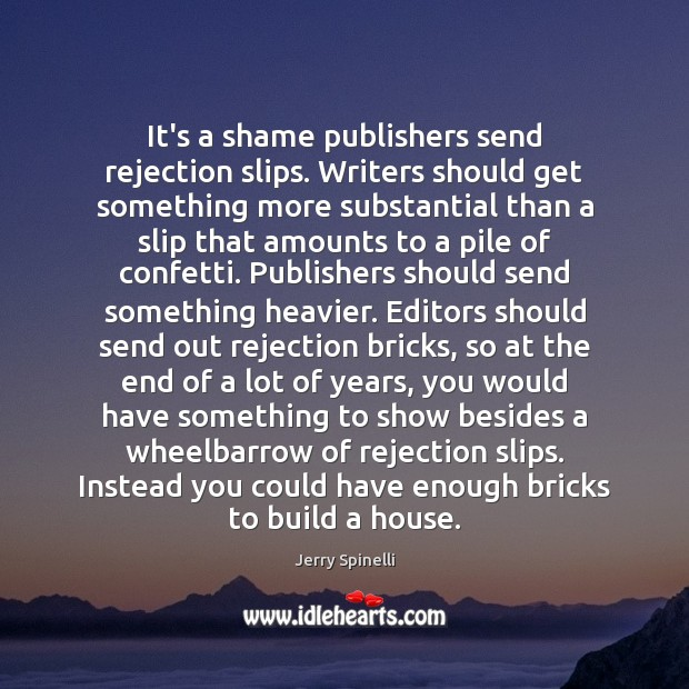 It's a shame publishers send rejection slips. Writers should get something more Jerry Spinelli Picture Quote
