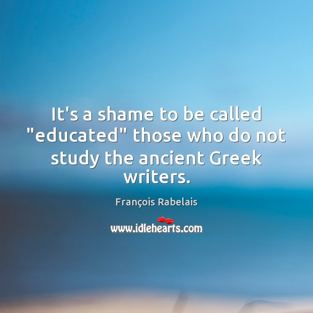 """Image, It's a shame to be called """"educated"""" those who do not study the ancient Greek writers."""