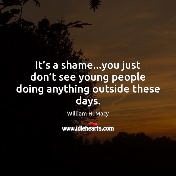 William H. Macy Picture Quote image saying: It's a shame…you just don't see young people doing anything outside these days.