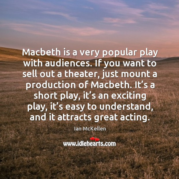 It's a short play, it's an exciting play, it's easy to understand, and it attracts great acting. Ian McKellen Picture Quote
