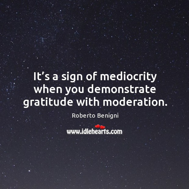Image, It's a sign of mediocrity when you demonstrate gratitude with moderation.