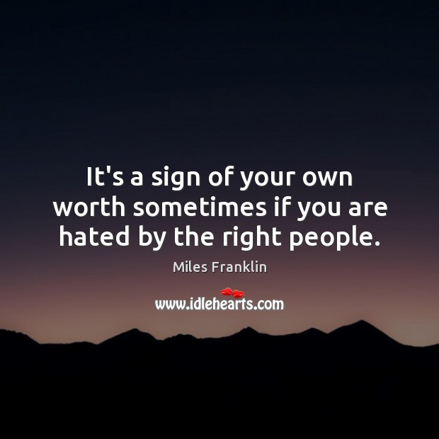 It's a sign of your own worth sometimes if you are hated by the right people. Image
