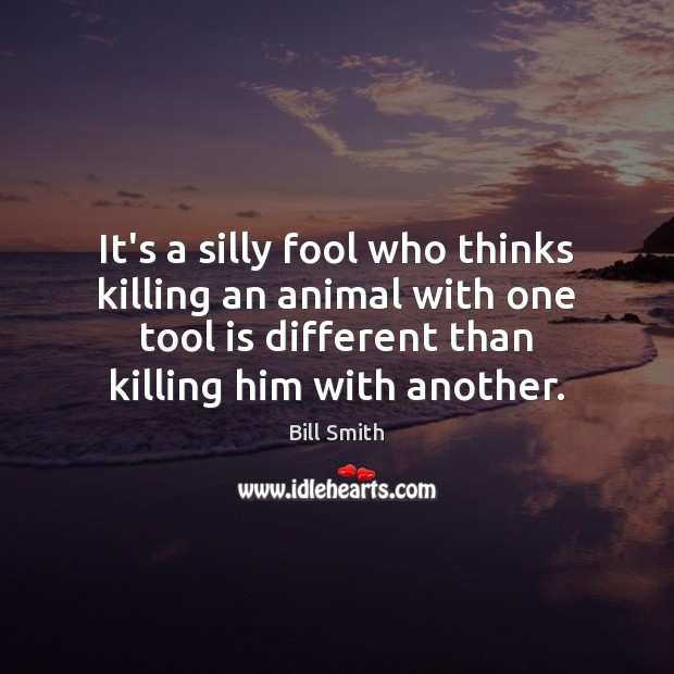Image, It's a silly fool who thinks killing an animal with one tool