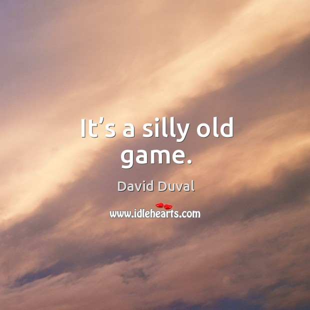 It's a silly old game. David Duval Picture Quote