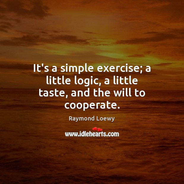 It's a simple exercise; a little logic, a little taste, and the will to cooperate. Cooperate Quotes Image