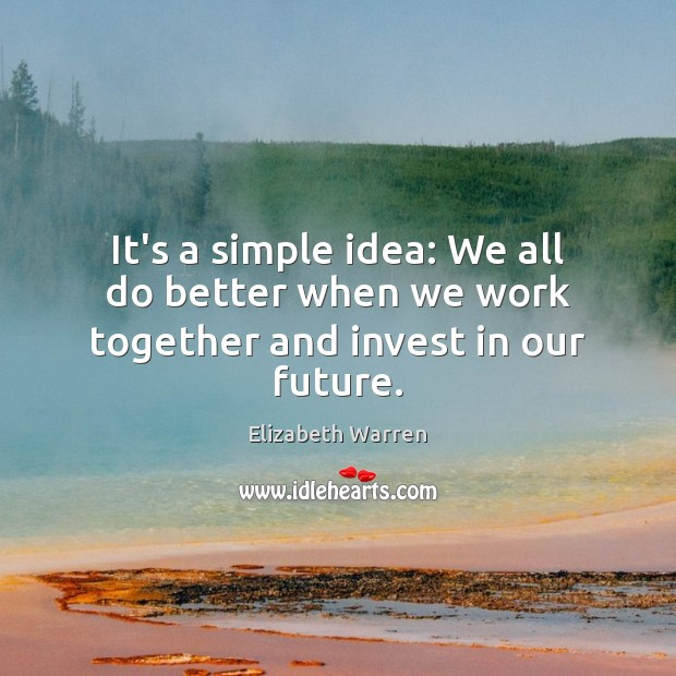 It's a simple idea: We all do better when we work together and invest in our future. Elizabeth Warren Picture Quote