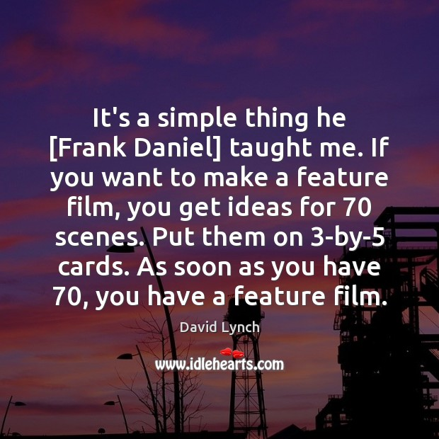 Image, It's a simple thing he [Frank Daniel] taught me. If you want