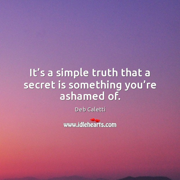 It's a simple truth that a secret is something you're ashamed of. Deb Caletti Picture Quote