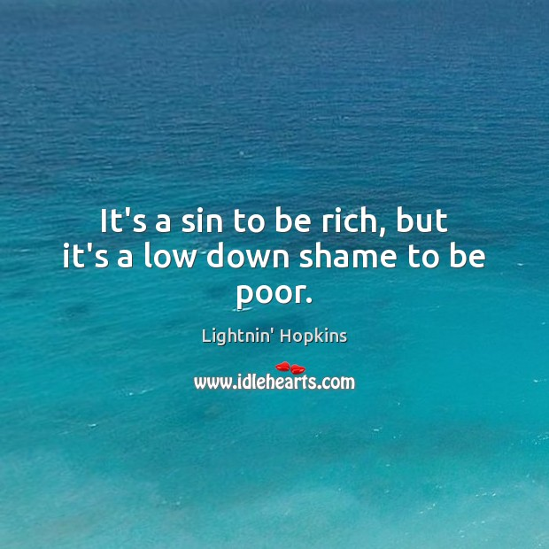 It's a sin to be rich, but it's a low down shame to be poor. Image
