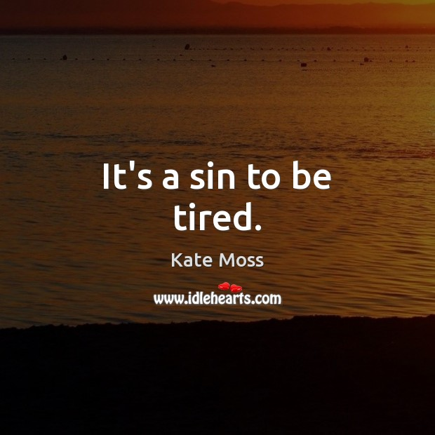 It's a sin to be tired. Kate Moss Picture Quote