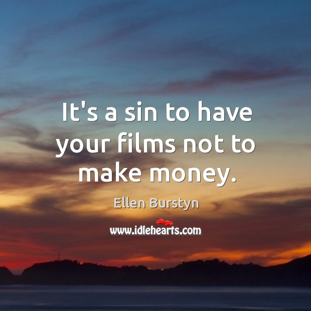 It's a sin to have your films not to make money. Image