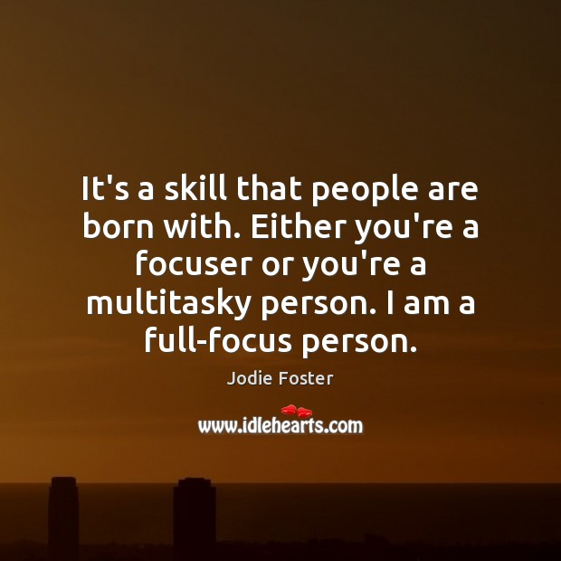 It's a skill that people are born with. Either you're a focuser Jodie Foster Picture Quote
