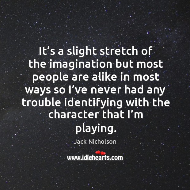 It's a slight stretch of the imagination but most people are alike in most Image