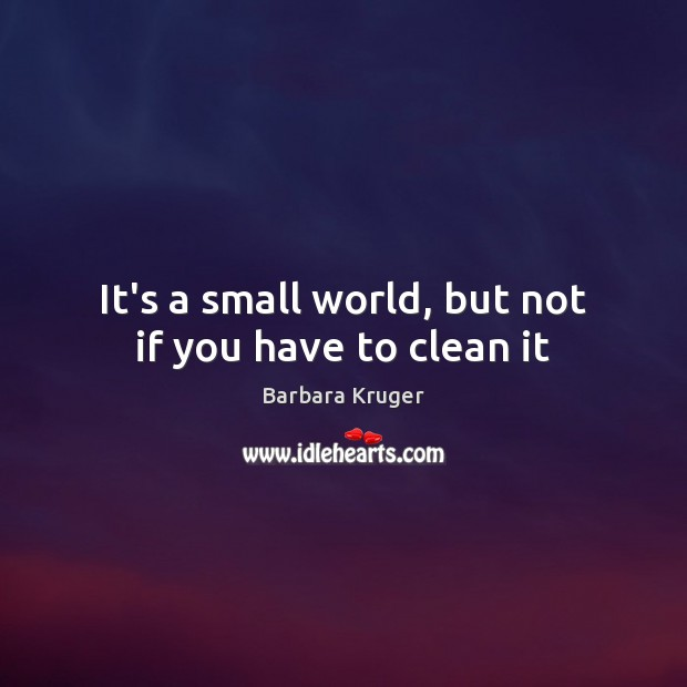 Image, It's a small world, but not if you have to clean it