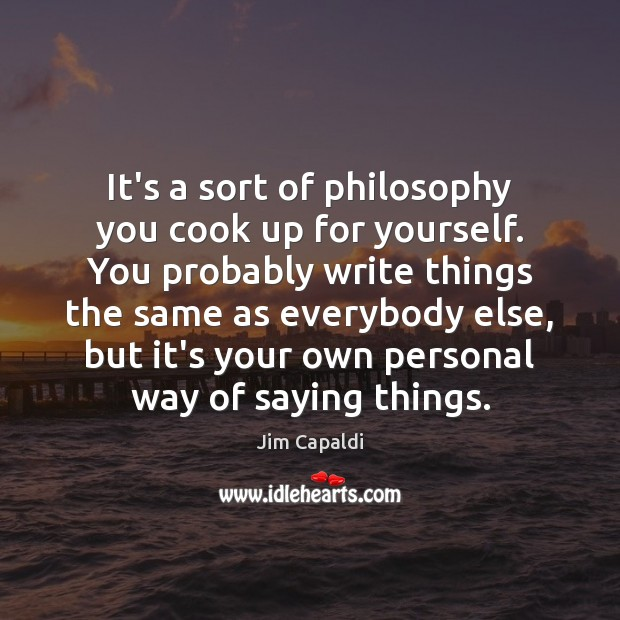 It's a sort of philosophy you cook up for yourself. You probably Image