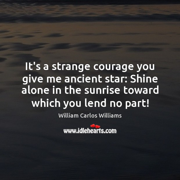 It's a strange courage you give me ancient star: Shine alone in William Carlos Williams Picture Quote