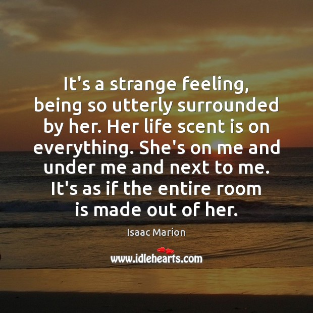 It's a strange feeling, being so utterly surrounded by her. Her life Image