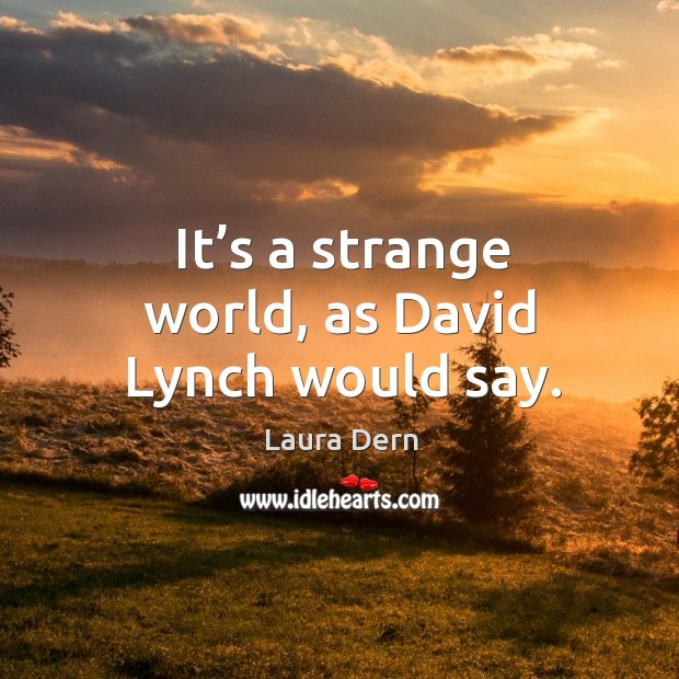 It's a strange world, as david lynch would say. Image
