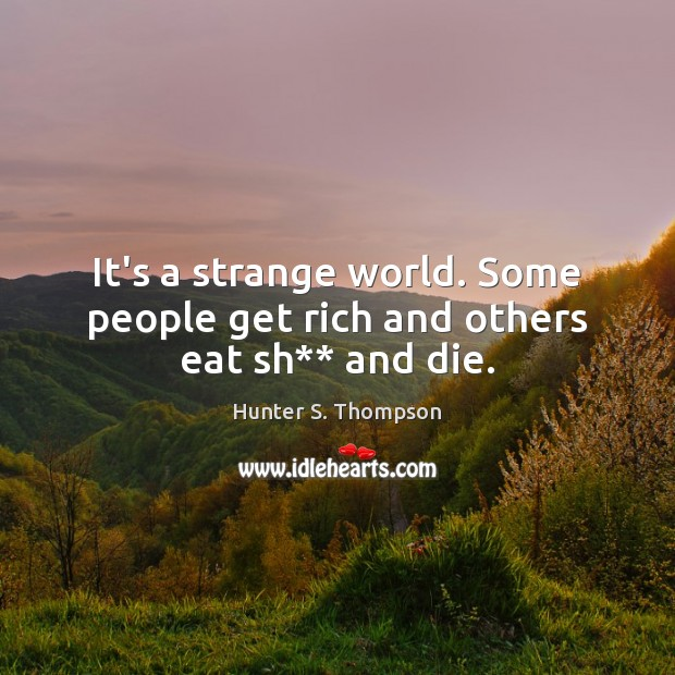 It's a strange world. Some people get rich and others eat sh** and die. Image