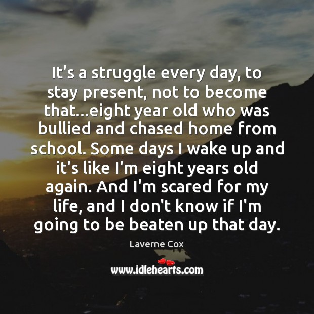 It's a struggle every day, to stay present, not to become that… Laverne Cox Picture Quote
