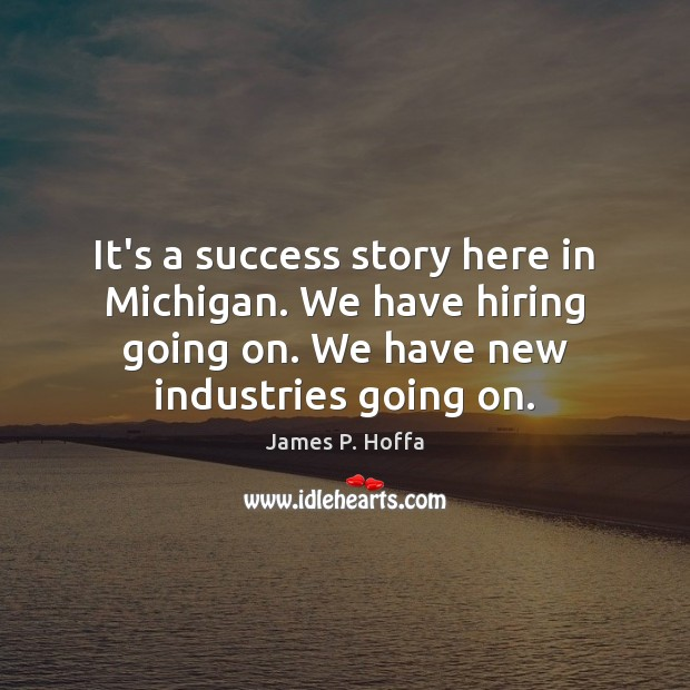 It's a success story here in Michigan. We have hiring going on. James P. Hoffa Picture Quote