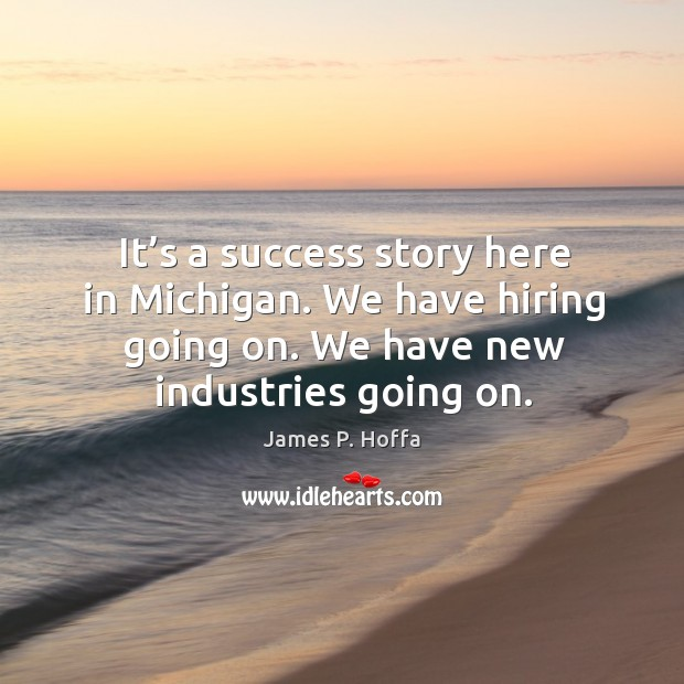 It's a success story here in michigan. We have hiring going on. We have new industries going on. James P. Hoffa Picture Quote