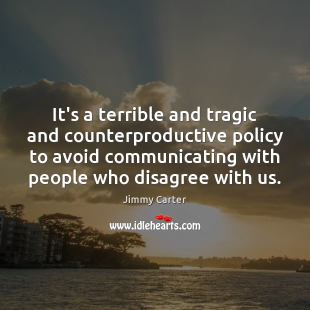 It's a terrible and tragic and counterproductive policy to avoid communicating with Image