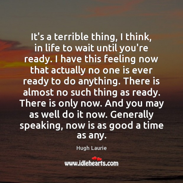 Image, It's a terrible thing, I think, in life to wait until you're