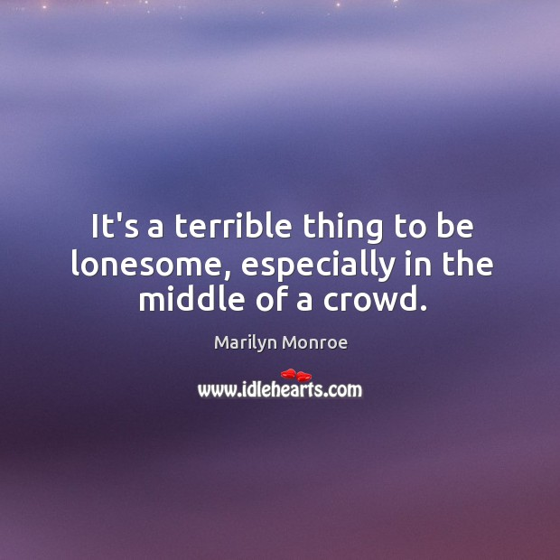 It's a terrible thing to be lonesome, especially in the middle of a crowd. Image