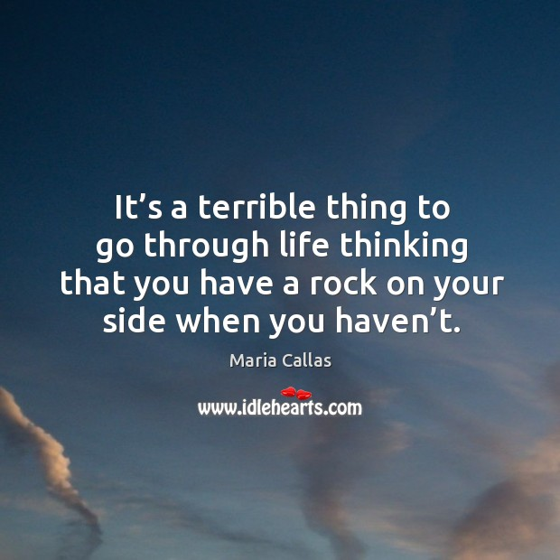 It's a terrible thing to go through life thinking that you have a rock on your side when you haven't. Maria Callas Picture Quote