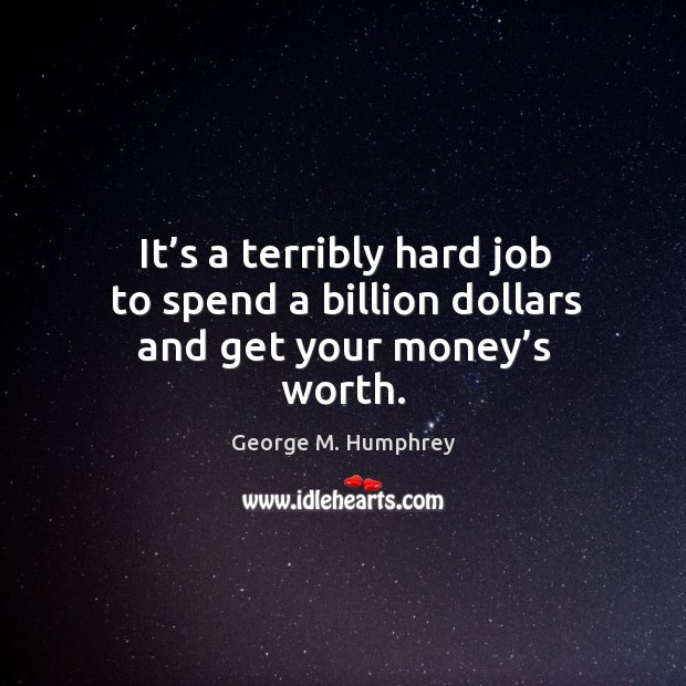 It's a terribly hard job to spend a billion dollars and get your money's worth. George M. Humphrey Picture Quote
