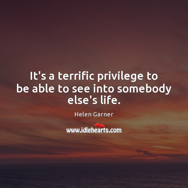 It's a terrific privilege to be able to see into somebody else's life. Image