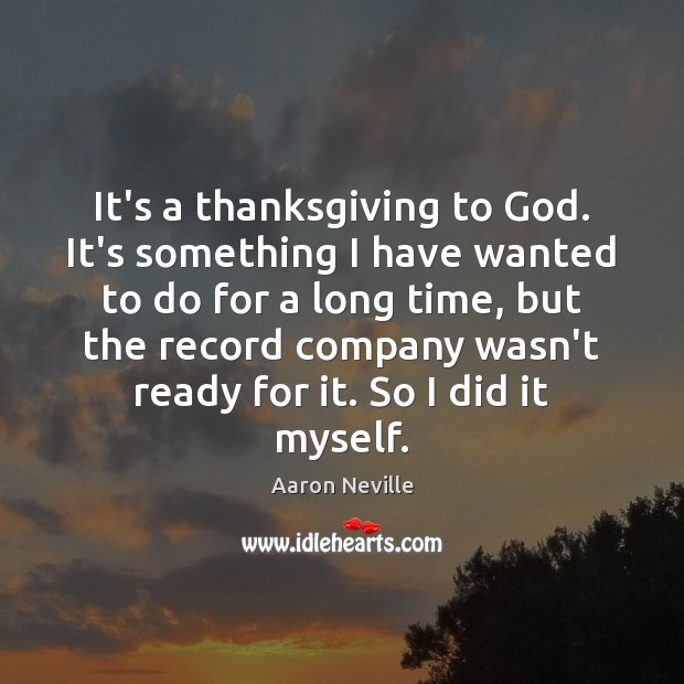 It's a thanksgiving to God. It's something I have wanted to do Thanksgiving Quotes Image