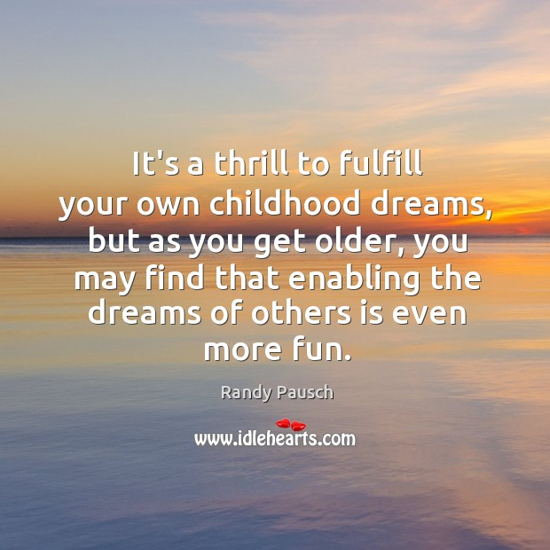 It's a thrill to fulfill your own childhood dreams, but as you Randy Pausch Picture Quote