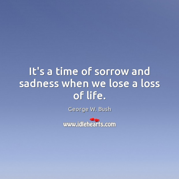It's a time of sorrow and sadness when we lose a loss of life. Image